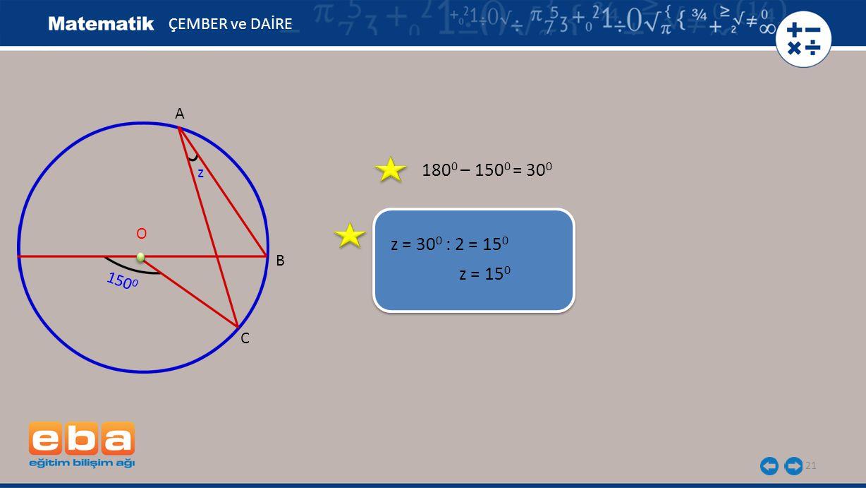 180 0 – 150 0 = 30 0 21 ÇEMBER ve DAİRE z = 30 0 : 2 = 15 0 z = 15 0 A B C O 150 0 z