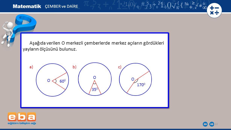 22 Aşağıda verilen O merkezli çemberlerde merkez açıların gördükleri yayların ölçüsünü bulunuz. ÇEMBER ve DAİRE 35 0 170 0 O 60 0 O O a)b)c)