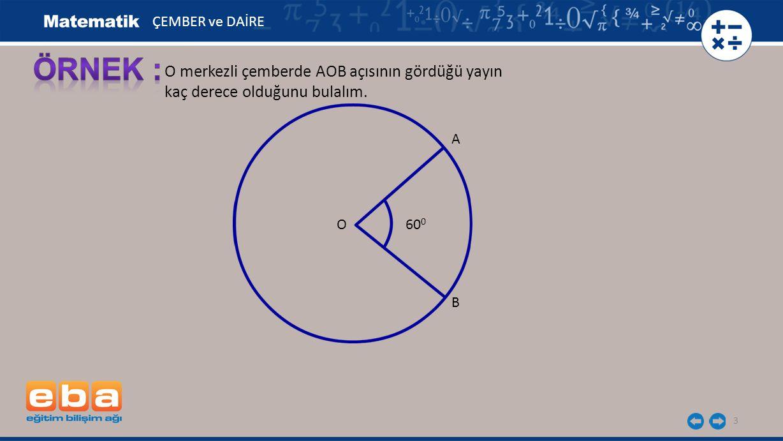 3 O merkezli çemberde AOB açısının gördüğü yayın kaç derece olduğunu bulalım. O 60 0 ÇEMBER ve DAİRE A B