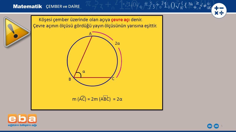 5 Köşesi çember üzerinde olan açıya çevre açı denir. Çevre açının ölçüsü gördüğü yayın ölçüsünün yarısına eşittir. m (AC) = 2m (ABC) = 2α Köşesi çembe