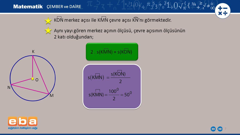 7 KON merkez açısı ile KMN çevre açısı KN'nı görmektedir. N M K O ( Aynı yayı gören merkez açının ölçüsü, çevre açısının ölçüsünün 2 katı olduğundan;