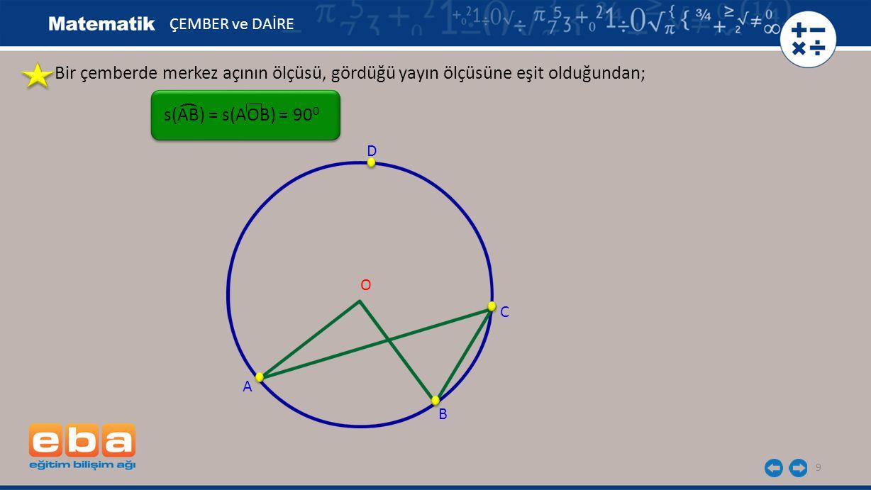 10 ÇEMBER ve DAİRE Bir çemberde çevre açının ölçüsü, aynı yayı gören merkez açının ölçüsünün yarısına eşit olduğundan; ( A B C O D