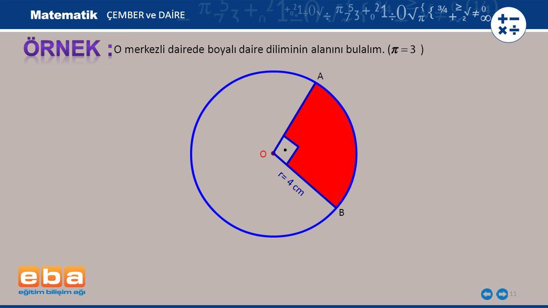 11 O merkezli dairede boyalı daire diliminin alanını bulalım. ( ) A B r= 4 cm O ÇEMBER ve DAİRE