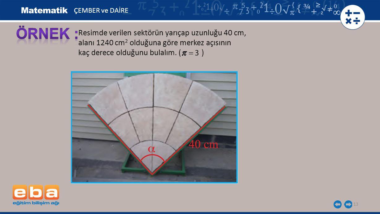 13 Resimde verilen sektörün yarıçap uzunluğu 40 cm, alanı 1240 cm 2 olduğuna göre merkez açısının kaç derece olduğunu bulalım.