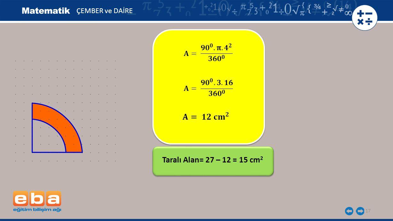 17 ÇEMBER ve DAİRE Taralı Alan= 27 – 12 = 15 cm 2