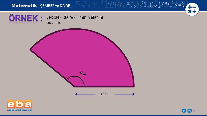 7 Daire Diliminin Alanı 8 cm 108 0 Daire Diliminin Alanı Daire Diliminin Alanı = 57,6 cm 2