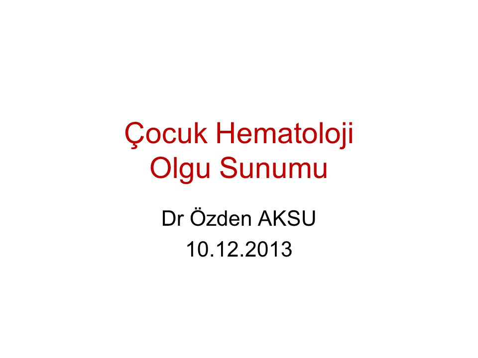 Çocuk Hematoloji Olgu Sunumu Dr Özden AKSU 10.12.2013