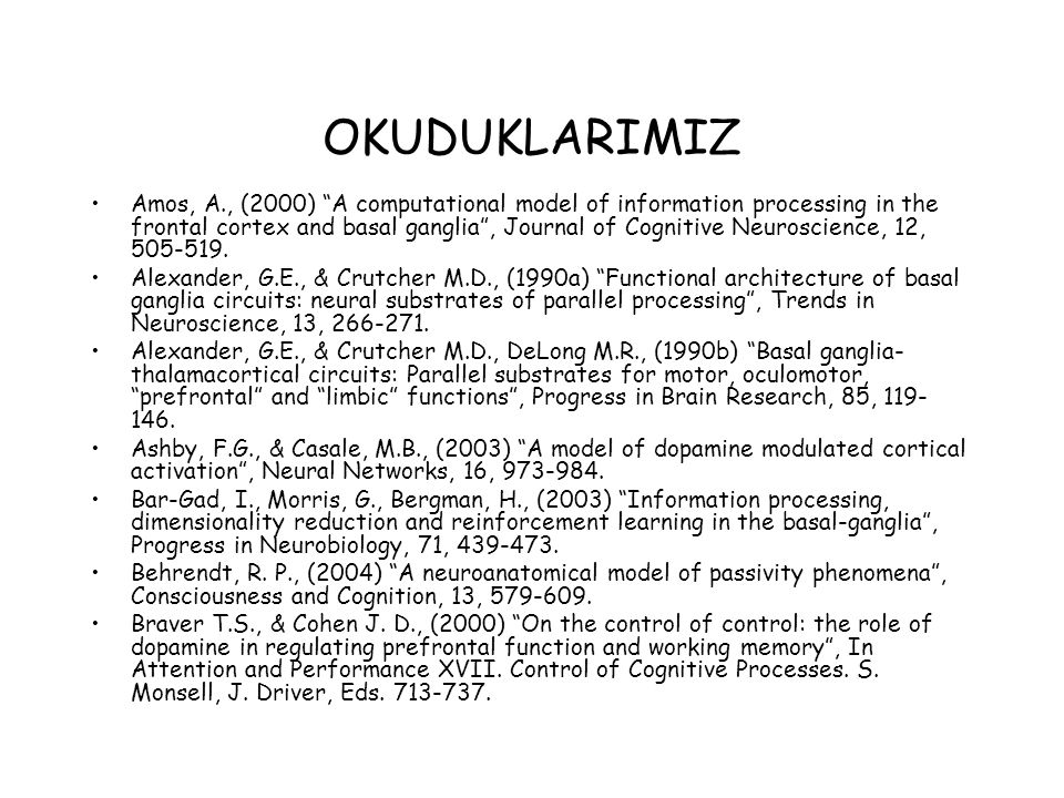 OKUDUKLARIMIZ Amos, A., (2000) A computational model of information processing in the frontal cortex and basal ganglia , Journal of Cognitive Neuroscience, 12, 505-519.