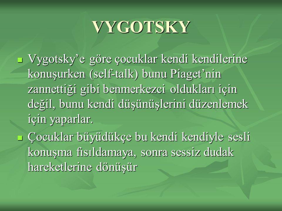 VYGOTSKY Vygotsky'e göre çocuklar kendi kendilerine konuşurken (self-talk) bunu Piaget'nin zannettiği gibi benmerkezci oldukları için değil, bunu kendi düşünüşlerini düzenlemek için yaparlar.