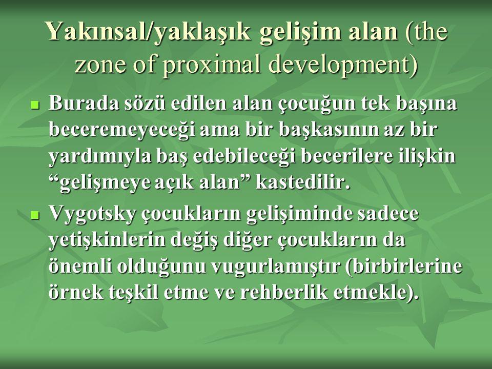 Yakınsal/yaklaşık gelişim alan (the zone of proximal development) Burada sözü edilen alan çocuğun tek başına beceremeyeceği ama bir başkasının az bir yardımıyla baş edebileceği becerilere ilişkin gelişmeye açık alan kastedilir.