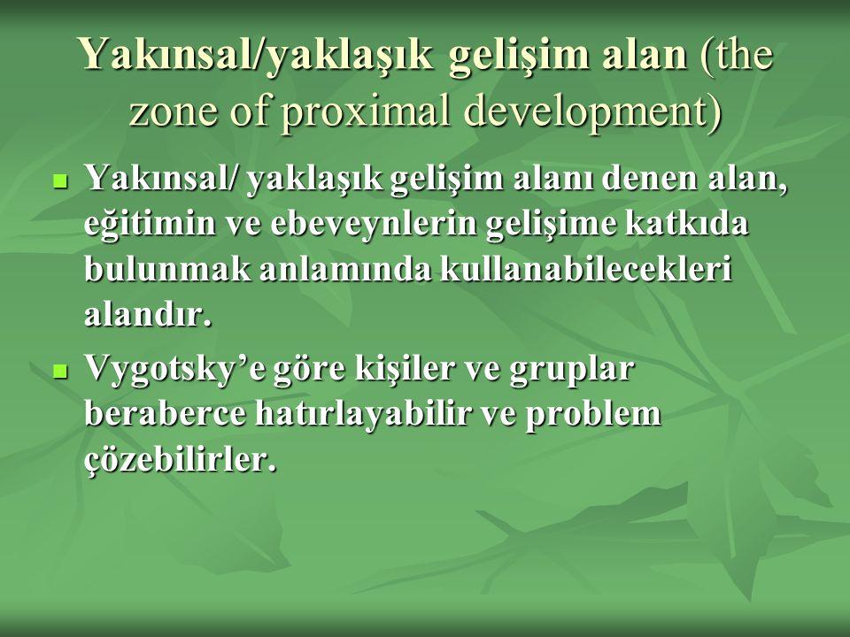 Yakınsal/yaklaşık gelişim alan (the zone of proximal development) Yakınsal/ yaklaşık gelişim alanı denen alan, eğitimin ve ebeveynlerin gelişime katkı
