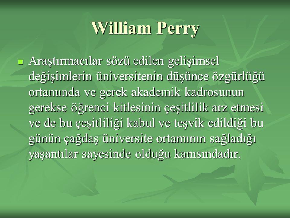 William Perry Araştırmacılar sözü edilen gelişimsel değişimlerin üniversitenin düşünce özgürlüğü ortamında ve gerek akademik kadrosunun gerekse öğrenci kitlesinin çeşitlilik arz etmesi ve de bu çeşitliliği kabul ve teşvik edildiği bu günün çağdaş üniversite ortamının sağladığı yaşantılar sayesinde olduğu kanısındadır.