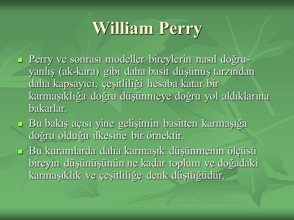 William Perry Perry ve sonrası modeller bireylerin nasıl doğru- yanlış (ak-kara) gibi daha basit düşünüş tarzından daha kapsayıcı, çeşitliliği hesaba katar bir karmaşıklığa doğru düşünmeye doğru yol aldıklarına bakarlar.