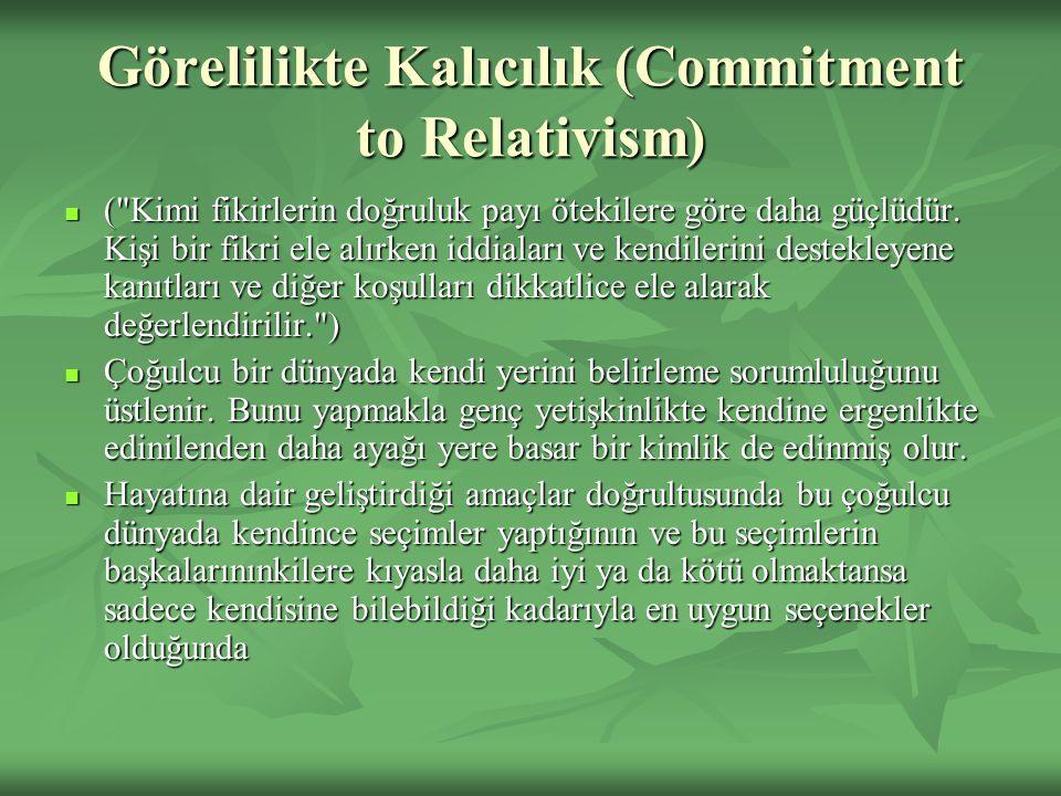 Görelilikte Kalıcılık (Commitment to Relativism) ( Kimi fikirlerin doğruluk payı ötekilere göre daha güçlüdür.