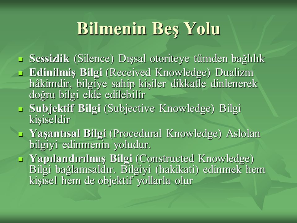 Bilmenin Beş Yolu Sessizlik (Silence) Dışsal otoriteye tümden bağlılık Sessizlik (Silence) Dışsal otoriteye tümden bağlılık Edinilmiş Bilgi (Received Knowledge) Dualizm hâkimdir, bilgiye sahip kişiler dikkatle dinlenerek doğru bilgi elde edilebilir Edinilmiş Bilgi (Received Knowledge) Dualizm hâkimdir, bilgiye sahip kişiler dikkatle dinlenerek doğru bilgi elde edilebilir Subjektif Bilgi (Subjective Knowledge) Bilgi kişiseldir Subjektif Bilgi (Subjective Knowledge) Bilgi kişiseldir Yaşantısal Bilgi (Procedural Knowledge) Aslolan bilgiyi edinmenin yoludur.