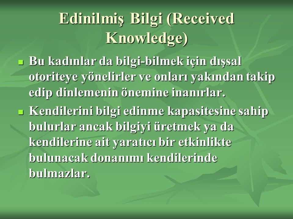 Edinilmiş Bilgi (Received Knowledge) Bu kadınlar da bilgi-bilmek için dışsal otoriteye yönelirler ve onları yakından takip edip dinlemenin önemine inanırlar.