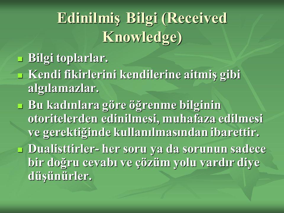 Edinilmiş Bilgi (Received Knowledge) Bilgi toplarlar. Bilgi toplarlar. Kendi fikirlerini kendilerine aitmiş gibi algılamazlar. Kendi fikirlerini kendi
