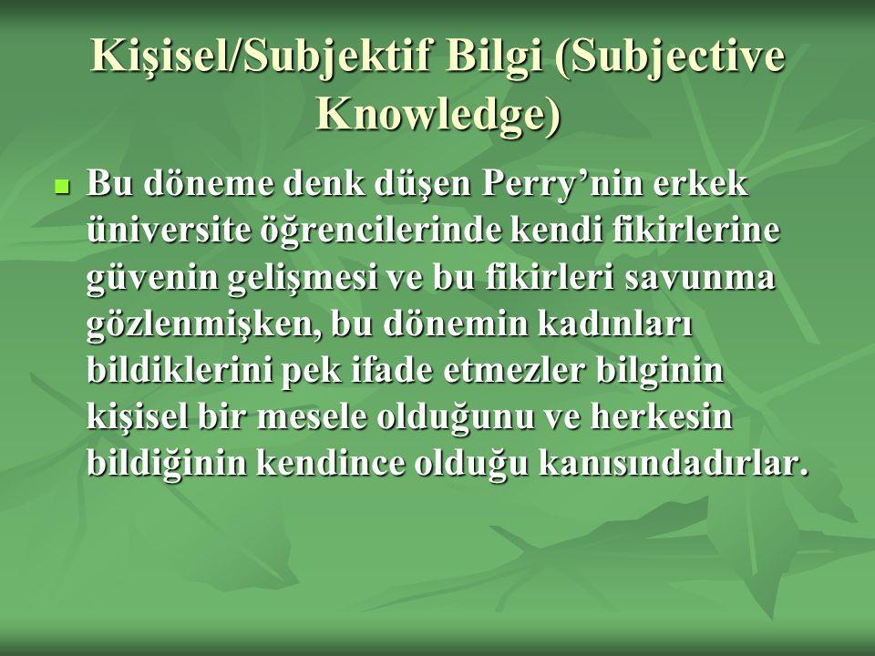 Kişisel/Subjektif Bilgi (Subjective Knowledge) Bu döneme denk düşen Perry'nin erkek üniversite öğrencilerinde kendi fikirlerine güvenin gelişmesi ve b