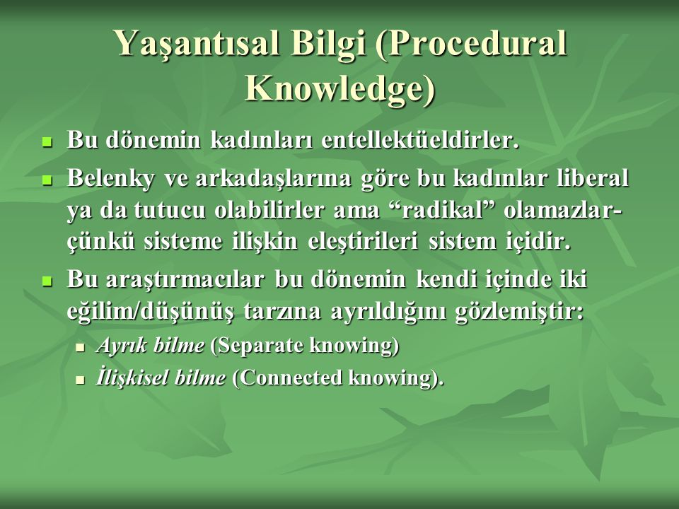 Yaşantısal Bilgi (Procedural Knowledge) Bu dönemin kadınları entellektüeldirler. Bu dönemin kadınları entellektüeldirler. Belenky ve arkadaşlarına gör