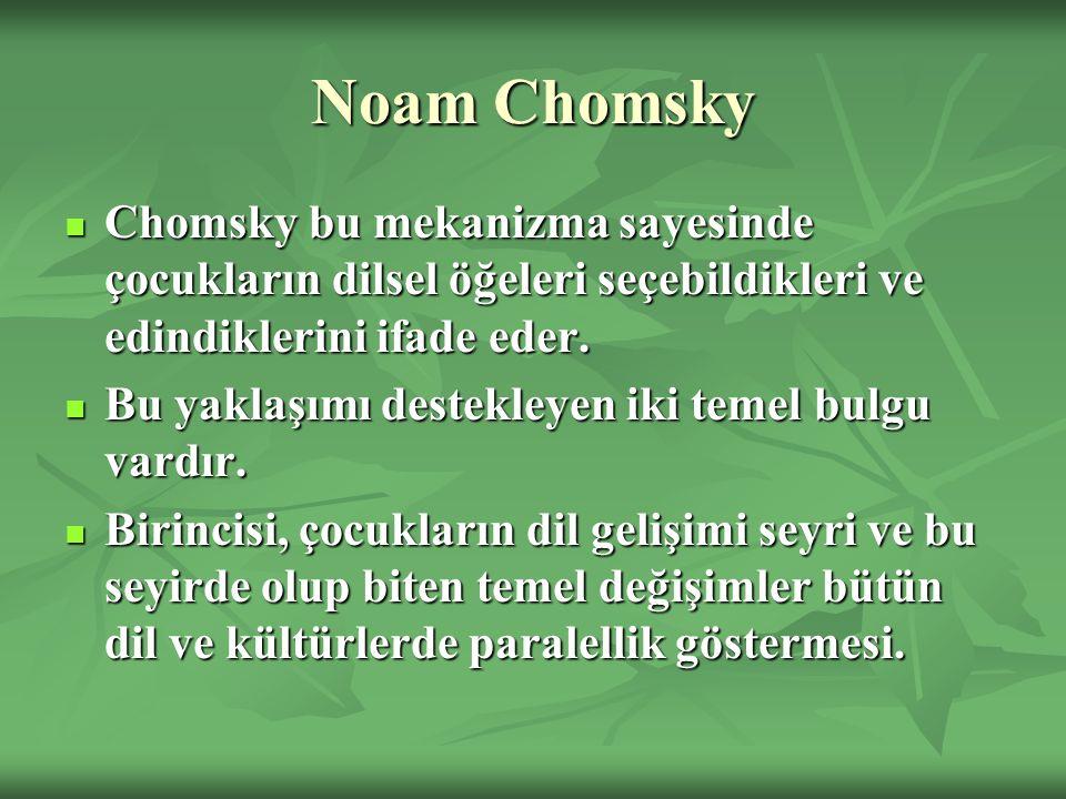 Noam Chomsky Chomsky bu mekanizma sayesinde çocukların dilsel öğeleri seçebildikleri ve edindiklerini ifade eder. Chomsky bu mekanizma sayesinde çocuk