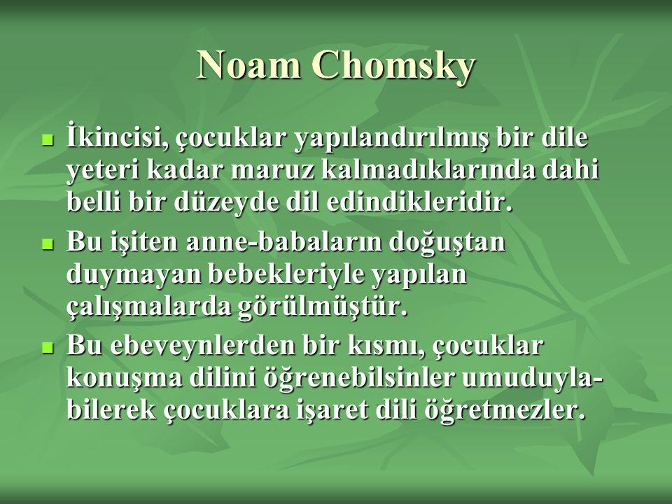 Noam Chomsky İkincisi, çocuklar yapılandırılmış bir dile yeteri kadar maruz kalmadıklarında dahi belli bir düzeyde dil edindikleridir. İkincisi, çocuk