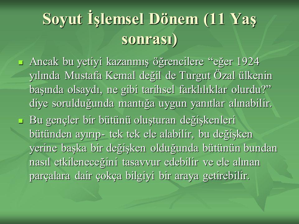 """Soyut İşlemsel Dönem (11 Yaş sonrası) Ancak bu yetiyi kazanmış öğrencilere """"eğer 1924 yılında Mustafa Kemal değil de Turgut Özal ülkenin başında olsay"""