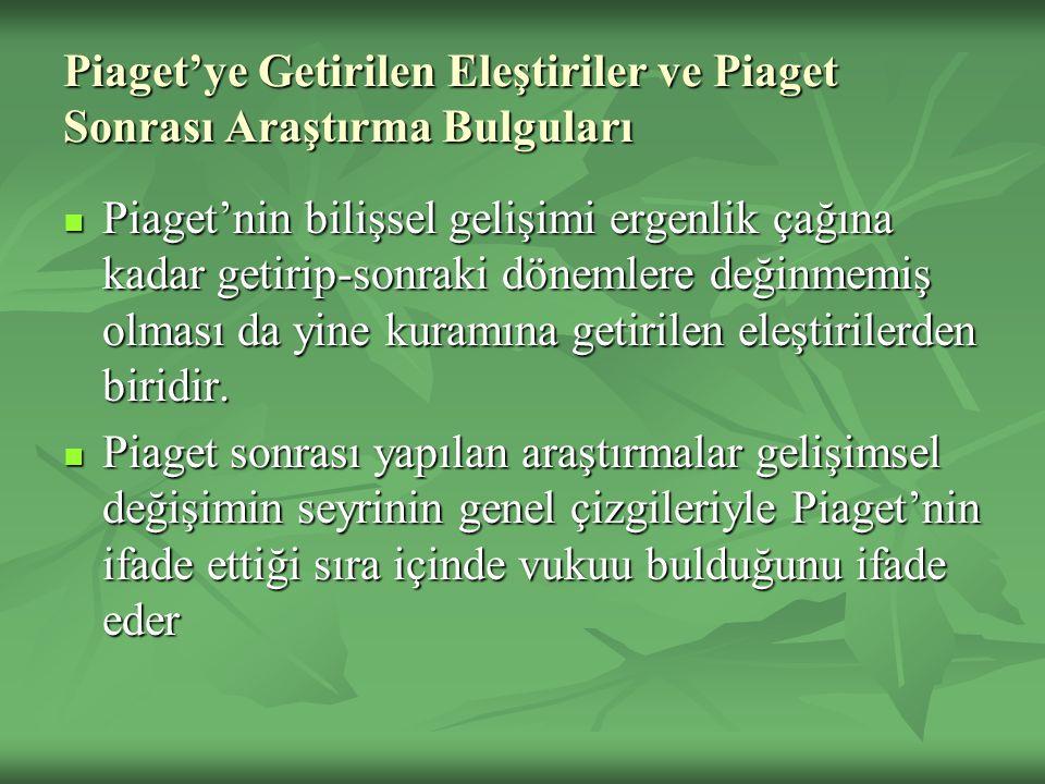 Piaget'ye Getirilen Eleştiriler ve Piaget Sonrası Araştırma Bulguları Piaget'nin bilişsel gelişimi ergenlik çağına kadar getirip-sonraki dönemlere değ