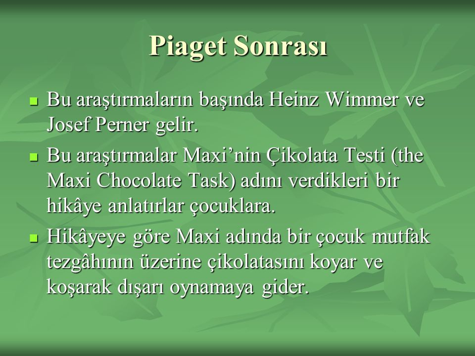 Piaget Sonrası Bu araştırmaların başında Heinz Wimmer ve Josef Perner gelir. Bu araştırmaların başında Heinz Wimmer ve Josef Perner gelir. Bu araştırm