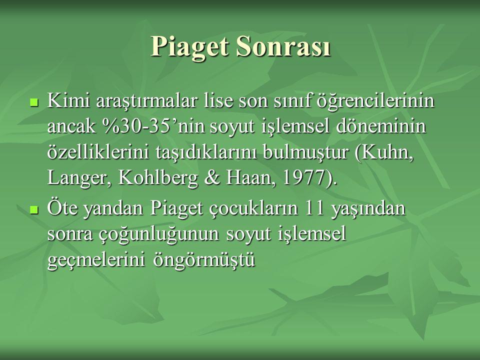 Piaget Sonrası Kimi araştırmalar lise son sınıf öğrencilerinin ancak %30-35'nin soyut işlemsel döneminin özelliklerini taşıdıklarını bulmuştur (Kuhn, Langer, Kohlberg & Haan, 1977).