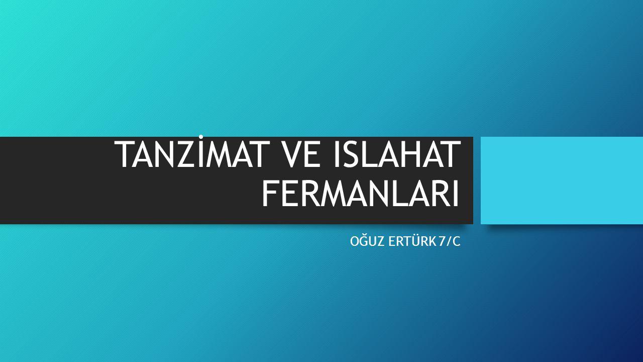 TANZİMAT FERMANLARI 3 Kasım 1839 da okunan Tanzimat Fermânı, Türk tarihinde demokratikleşmenin ilk somut adımıdır.