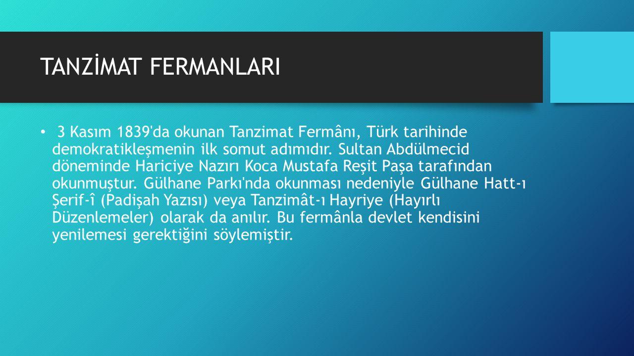 TANZİMAT FERMANLARI 3 Kasım 1839'da okunan Tanzimat Fermânı, Türk tarihinde demokratikleşmenin ilk somut adımıdır. Sultan Abdülmecid döneminde Hariciy