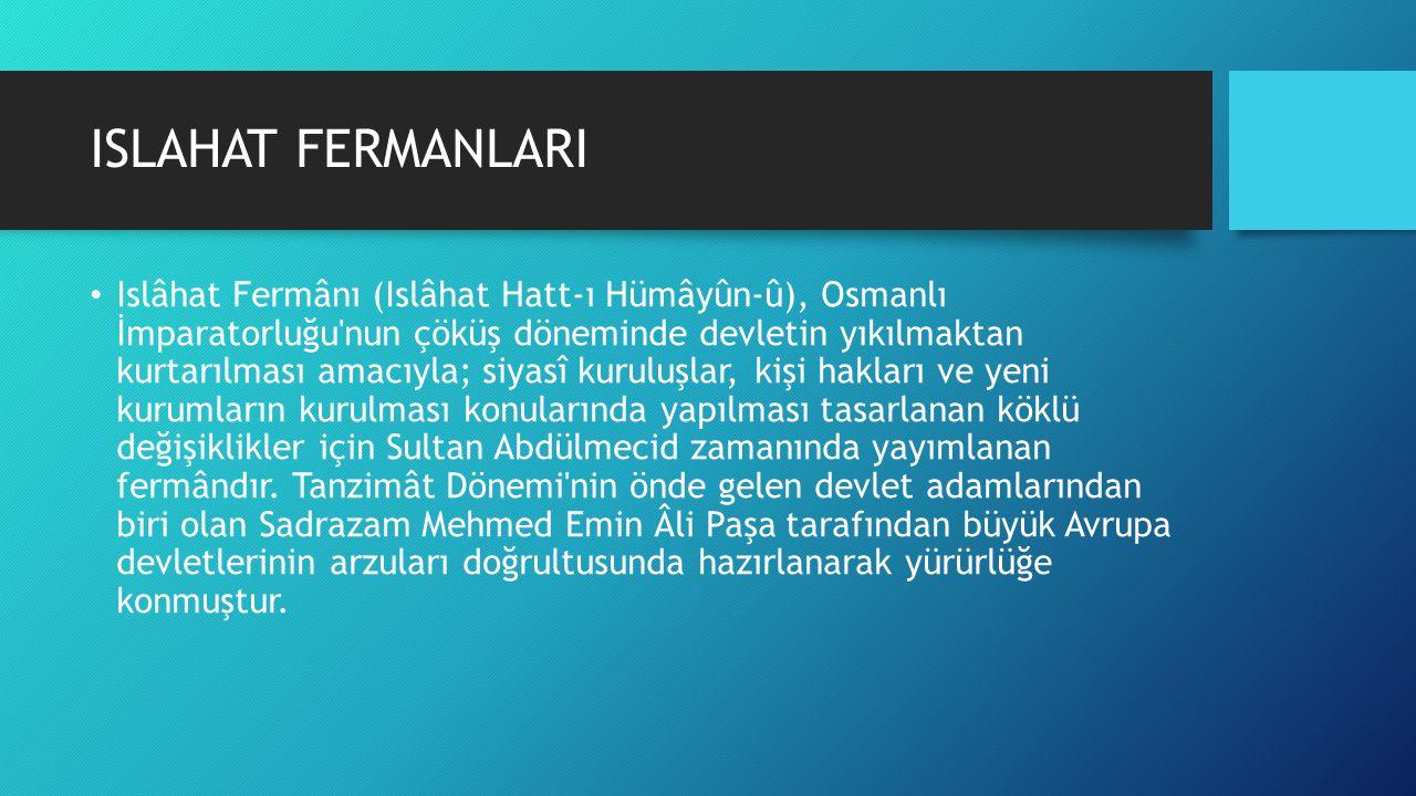 ISLAHAT FERMANLARI Islâhat Fermânı (Islâhat Hatt-ı Hümâyûn-û), Osmanlı İmparatorluğu'nun çöküş döneminde devletin yıkılmaktan kurtarılması amacıyla; s