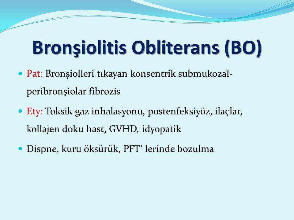 Bronşiolitis Obliterans (BO) Pat: Bronşiolleri tıkayan konsentrik submukozal- peribronşiolar fibrozis Ety: Toksik gaz inhalasyonu, postenfeksiyöz, ilaçlar, kollajen doku hast, GVHD, idyopatik Dispne, kuru öksürük, PFT' lerinde bozulma