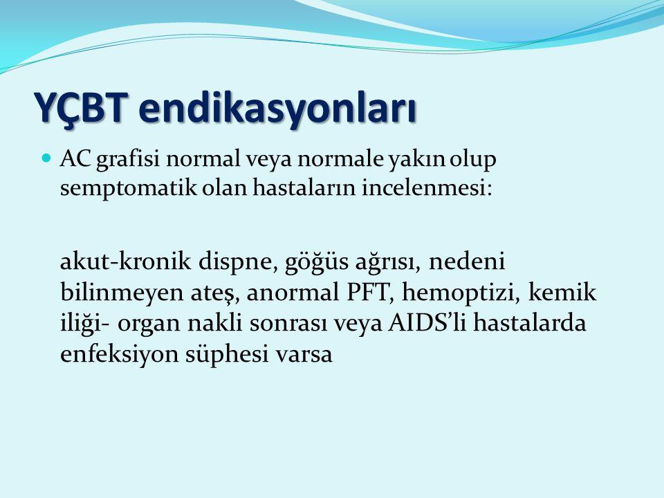 YÇBT endikasyonları AC grafisi normal veya normale yakın olup semptomatik olan hastaların incelenmesi: akut-kronik dispne, göğüs ağrısı, nedeni bilinmeyen ateş, anormal PFT, hemoptizi, kemik iliği- organ nakli sonrası veya AIDS'li hastalarda enfeksiyon süphesi varsa