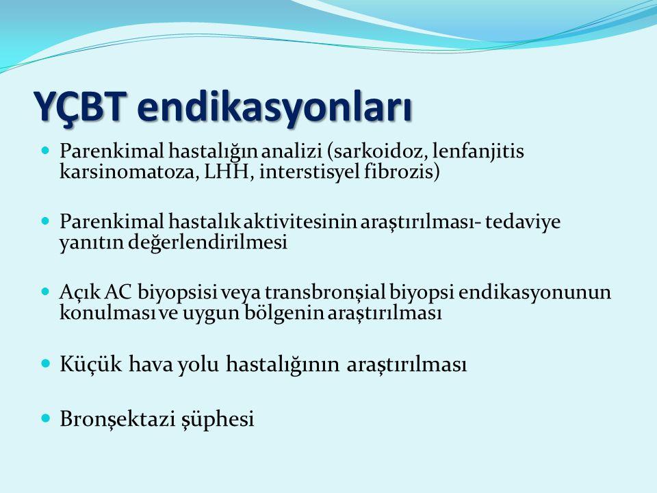 YÇBT endikasyonları Parenkimal hastalığın analizi (sarkoidoz, lenfanjitis karsinomatoza, LHH, interstisyel fibrozis) Parenkimal hastalık aktivitesinin araştırılması- tedaviye yanıtın değerlendirilmesi Açık AC biyopsisi veya transbronşial biyopsi endikasyonunun konulması ve uygun bölgenin araştırılması Küçük hava yolu hastalığının araştırılması Bronşektazi şüphesi