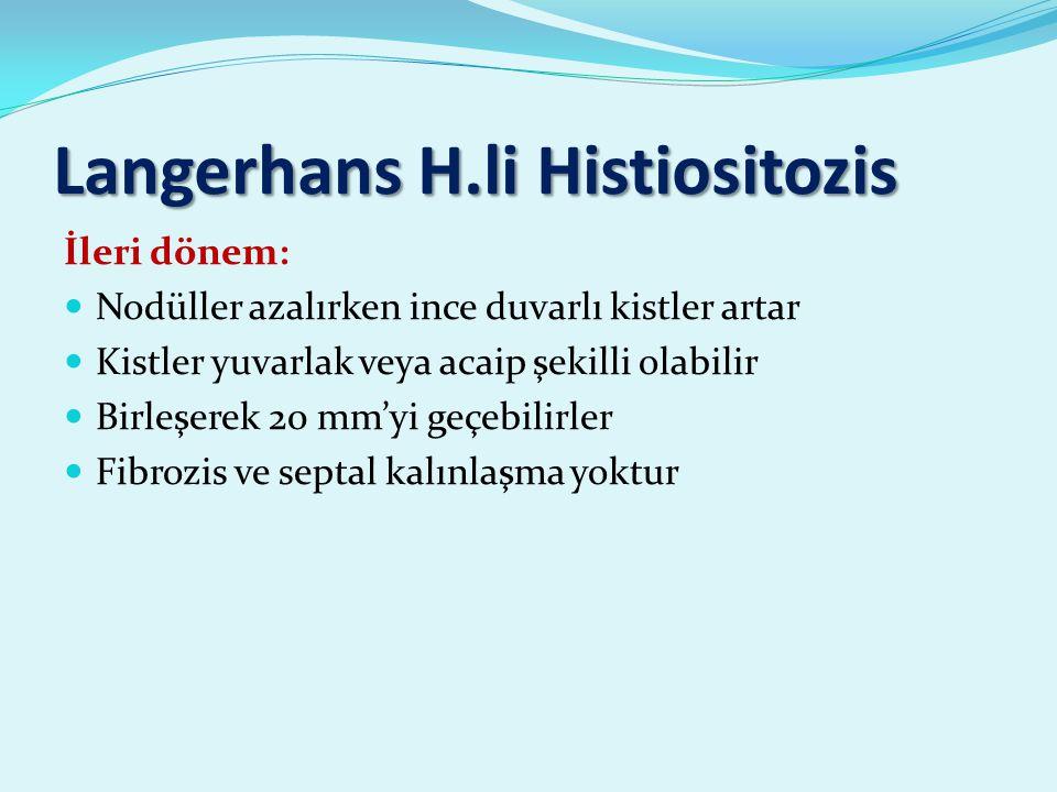 Langerhans H.li Histiositozis İleri dönem: Nodüller azalırken ince duvarlı kistler artar Kistler yuvarlak veya acaip şekilli olabilir Birleşerek 20 mm'yi geçebilirler Fibrozis ve septal kalınlaşma yoktur