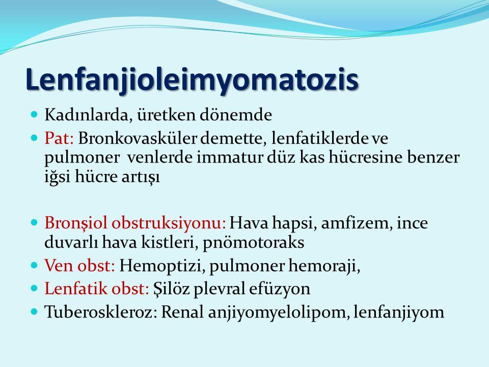 Lenfanjioleimyomatozis Kadınlarda, üretken dönemde Pat: Bronkovasküler demette, lenfatiklerde ve pulmoner venlerde immatur düz kas hücresine benzer iğsi hücre artışı Bronşiol obstruksiyonu: Hava hapsi, amfizem, ince duvarlı hava kistleri, pnömotoraks Ven obst: Hemoptizi, pulmoner hemoraji, Lenfatik obst: Şilöz plevral efüzyon Tuberoskleroz: Renal anjiyomyelolipom, lenfanjiyom