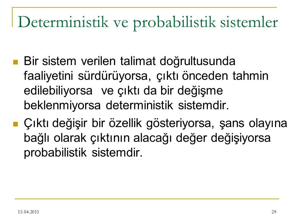 29 Deterministik ve probabilistik sistemler Bir sistem verilen talimat doğrultusunda faaliyetini sürdürüyorsa, çıktı önceden tahmin edilebiliyorsa ve çıktı da bir değişme beklenmiyorsa deterministik sistemdir.
