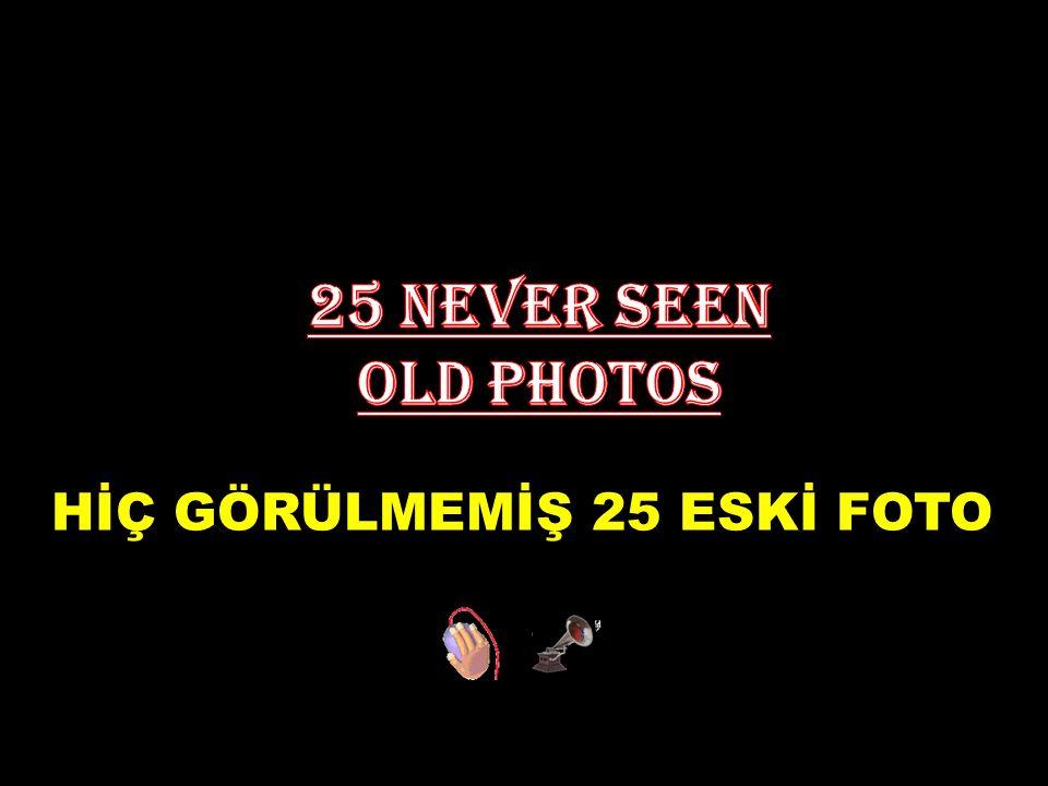 HİÇ GÖRÜLMEMİŞ 25 ESKİ FOTO