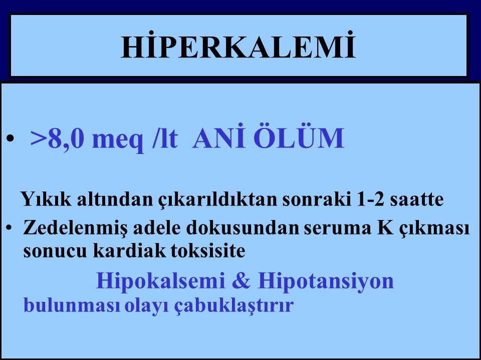 HİPERKALEMİ >8,0 meq /lt ANİ ÖLÜM Yıkık altından çıkarıldıktan sonraki 1-2 saatte Zedelenmiş adele dokusundan seruma K çıkması sonucu kardiak toksisite Hipokalsemi & Hipotansiyon bulunması olayı çabuklaştırır