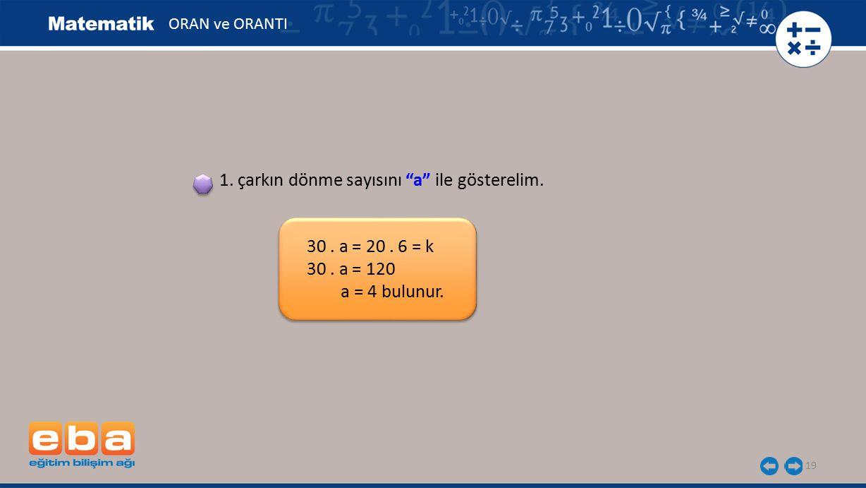 """19 30. a = 20. 6 = k 30. a = 120 a = 4 bulunur. 1. çarkın dönme sayısını """"a"""" ile gösterelim. ORAN ve ORANTI"""