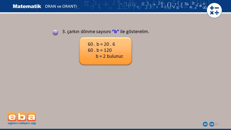 """20 60. b = 20. 6 60. b = 120 b = 2 bulunur. 3. çarkın dönme sayısını """"b"""" ile gösterelim. ORAN ve ORANTI"""