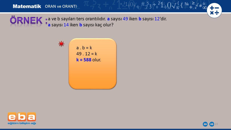 23 a ve b sayıları ters orantılıdır. a sayısı 49 iken b sayısı 12'dir. a sayısı 14 iken b sayısı kaç olur? a. b = k 49. 12 = k k = 588 olur. ORAN ve O