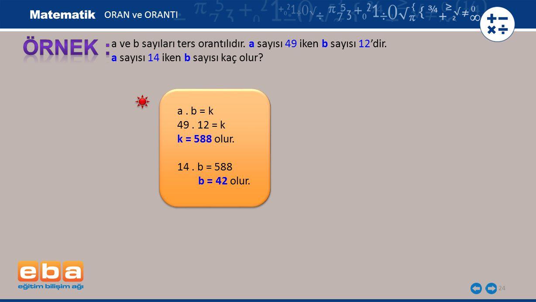 24 a ve b sayıları ters orantılıdır. a sayısı 49 iken b sayısı 12'dir. a sayısı 14 iken b sayısı kaç olur? a. b = k 49. 12 = k k = 588 olur. 14. b = 5