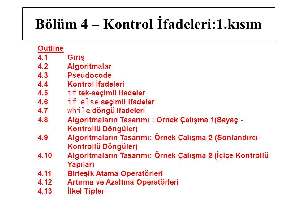 Outline 4.1 Giriş 4.2 Algoritmalar 4.3 Pseudocode 4.4 Kontrol İfadeleri 4.5 if tek-seçimli ifadeler 4.6 if else seçimli ifadeler 4.7 while döngü ifadeleri 4.8 Algoritmaların Tasarımı : Örnek Çalışma 1(Sayaç - Kontrollü Döngüler) 4.9 Algoritmaların Tasarımı: Örnek Çalışma 2 (Sonlandırcı- Kontrollü Döngüler) 4.10 Algoritmaların Tasarımı: Örnek Çalışma 2 (İçiçe Kontrollü Yapılar) 4.11 Birleşik Atama Operatörleri 4.12 Artırma ve Azaltma Operatörleri 4.13 İlkel Tipler Bölüm 4 – Kontrol İfadeleri:1.kısım