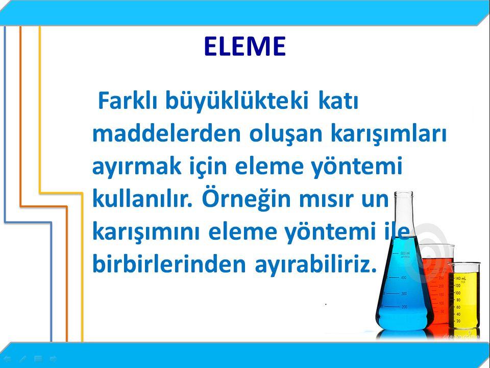 ELEME Farklı büyüklükteki katı maddelerden oluşan karışımları ayırmak için eleme yöntemi kullanılır.