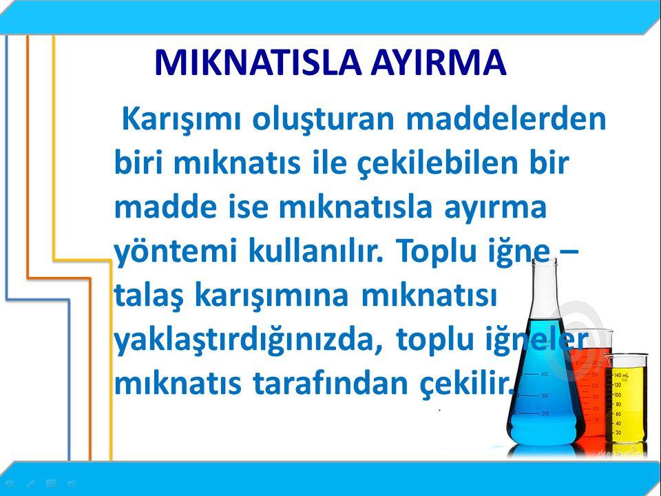 MIKNATISLA AYIRMA Karışımı oluşturan maddelerden biri mıknatıs ile çekilebilen bir madde ise mıknatısla ayırma yöntemi kullanılır.