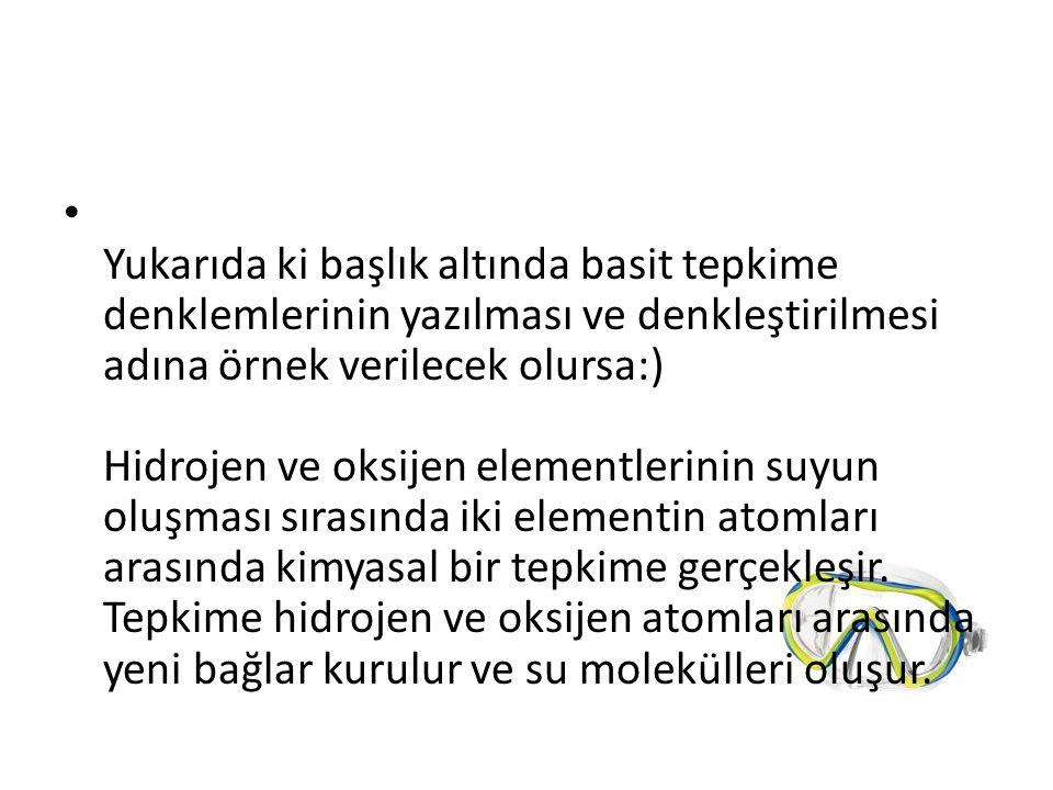 Yukarıda ki başlık altında basit tepkime denklemlerinin yazılması ve denkleştirilmesi adına örnek verilecek olursa:) Hidrojen ve oksijen elementlerini