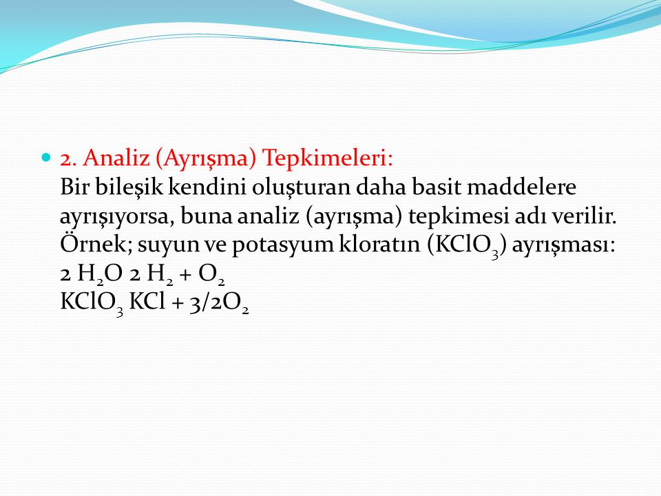 2. Analiz (Ayrışma) Tepkimeleri: Bir bileşik kendini oluşturan daha basit maddelere ayrışıyorsa, buna analiz (ayrışma) tepkimesi adı verilir. Örnek; s