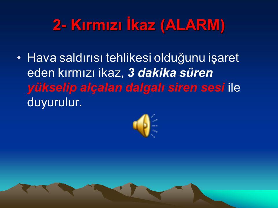 2- Kırmızı İkaz (ALARM) Hava saldırısı tehlikesi olduğunu işaret eden kırmızı ikaz, 3 dakika süren yükselip alçalan dalgalı siren sesi ile duyurulur.